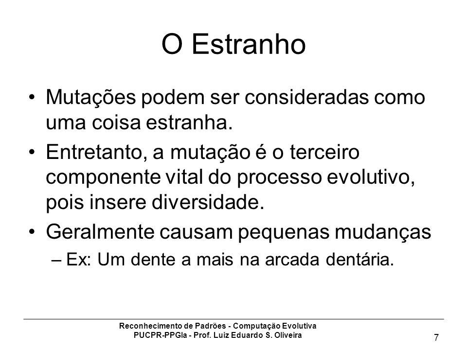 Reconhecimento de Padrões - Computação Evolutiva PUCPR-PPGIa - Prof. Luiz Eduardo S. Oliveira 7 O Estranho Mutações podem ser consideradas como uma co