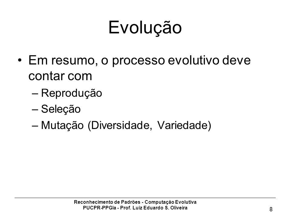 Reconhecimento de Padrões - Computação Evolutiva PUCPR-PPGIa - Prof. Luiz Eduardo S. Oliveira 8 Evolução Em resumo, o processo evolutivo deve contar c