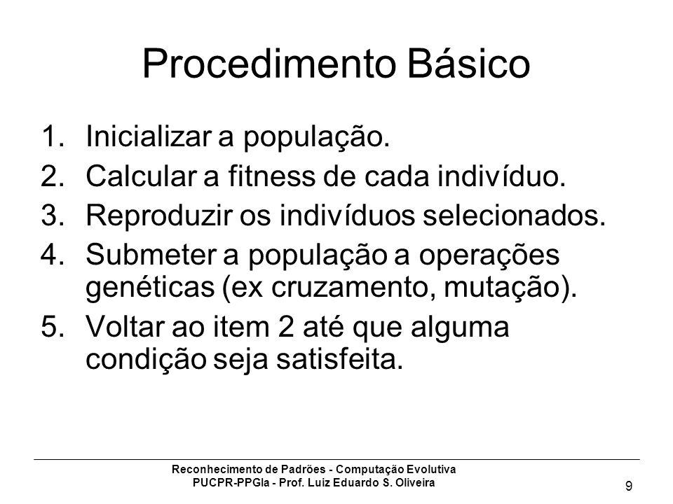 Reconhecimento de Padrões - Computação Evolutiva PUCPR-PPGIa - Prof. Luiz Eduardo S. Oliveira 9 Procedimento Básico 1.Inicializar a população. 2.Calcu