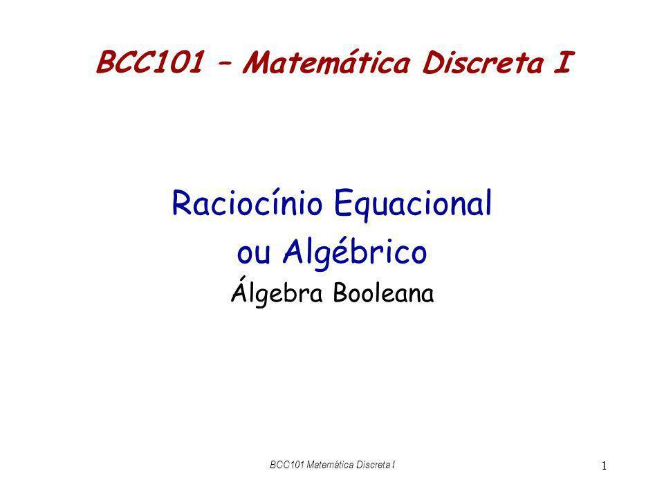 BCC101 Matemática Discreta I 2 Algumas Leis da Álgebra a + 0 = a{+ identidade} (-a) + a = 0{+ complemento} a 1 = a{ identidade} a 0 = 0{ zero} a + b = b + a{+ comutatividade} a + (b+c) = (a+b) + c{+ associatividade} a (b+c) = a b + a c {distributividade} Equações valem nos dois sentidos