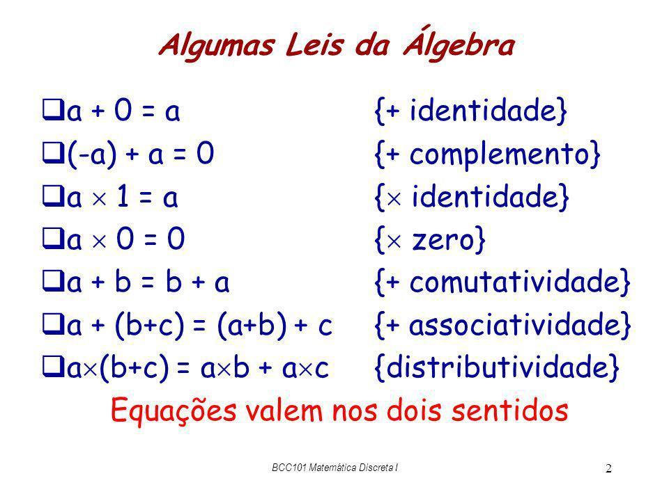 BCC101 Matemática Discreta I 3 Teorema (-1) (-1) = 1 (-1) (-1) = ((-1) (-1)) + 0{+ id} = ((-1) (-1)) + ((-1) + 1){+ comp} = (((-1) (-1)) + (-1)) + 1{+ assoc} = (((-1) (-1)) + (-1) 1) + 1{ id} = ((-1) ((-1) + 1)) + 1{distrib} = ((-1) 0) + 1{+ comp} = 0 + 1{ zero} = 1 + 0{+ com} = 1{+ id} QED prova por raciocínio equacional ou algébrico