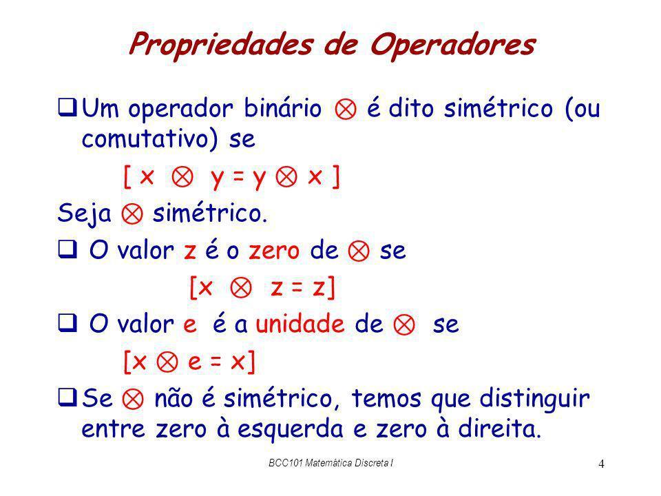 Propriedades de Operadores Um operador binário é dito simétrico (ou comutativo) se [ x y = y x ] Seja simétrico. O valor z é o zero de se [x z = z] O
