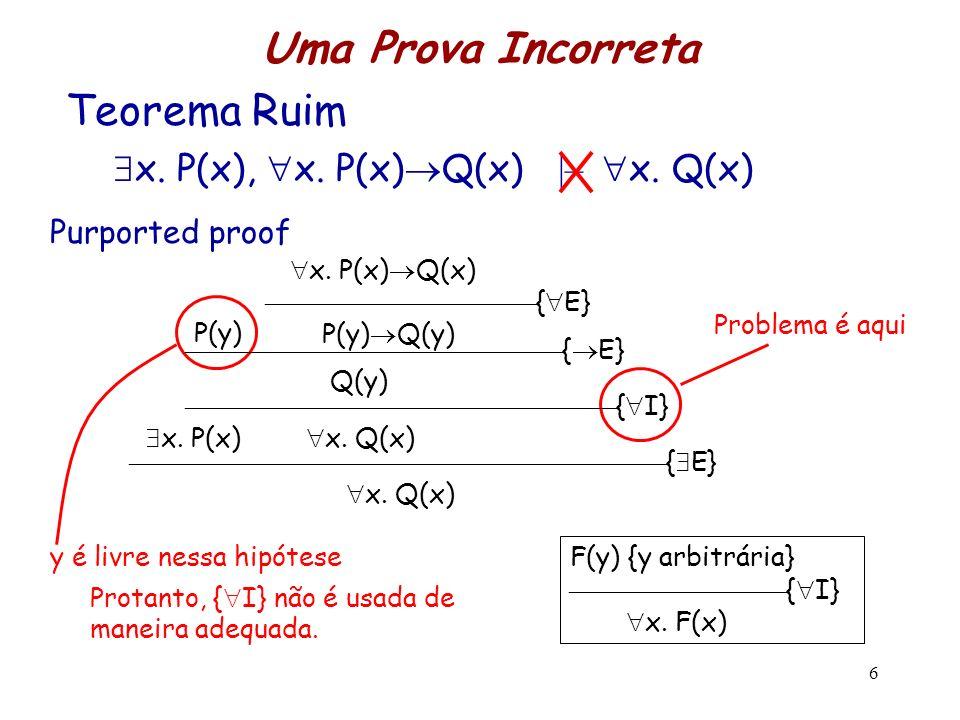 6 Teorema Ruim x. P(x), x. P(x) Q(x) |– x. Q(x) Uma Prova Incorreta Protanto, { I} não é usada de maneira adequada. F(y) {y arbitrária} { I} x. F(x) y