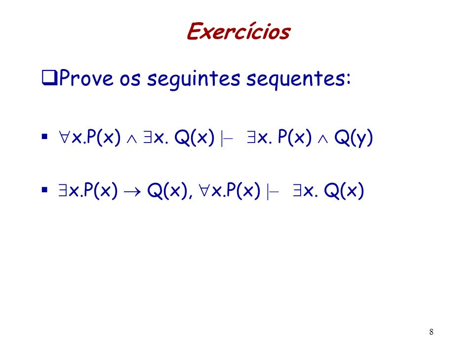 Exercícios Prove os seguintes sequentes: x.P(x) x. Q(x) |– x. P(x) Q(y) x.P(x) Q(x), x.P(x) |– x. Q(x) 8