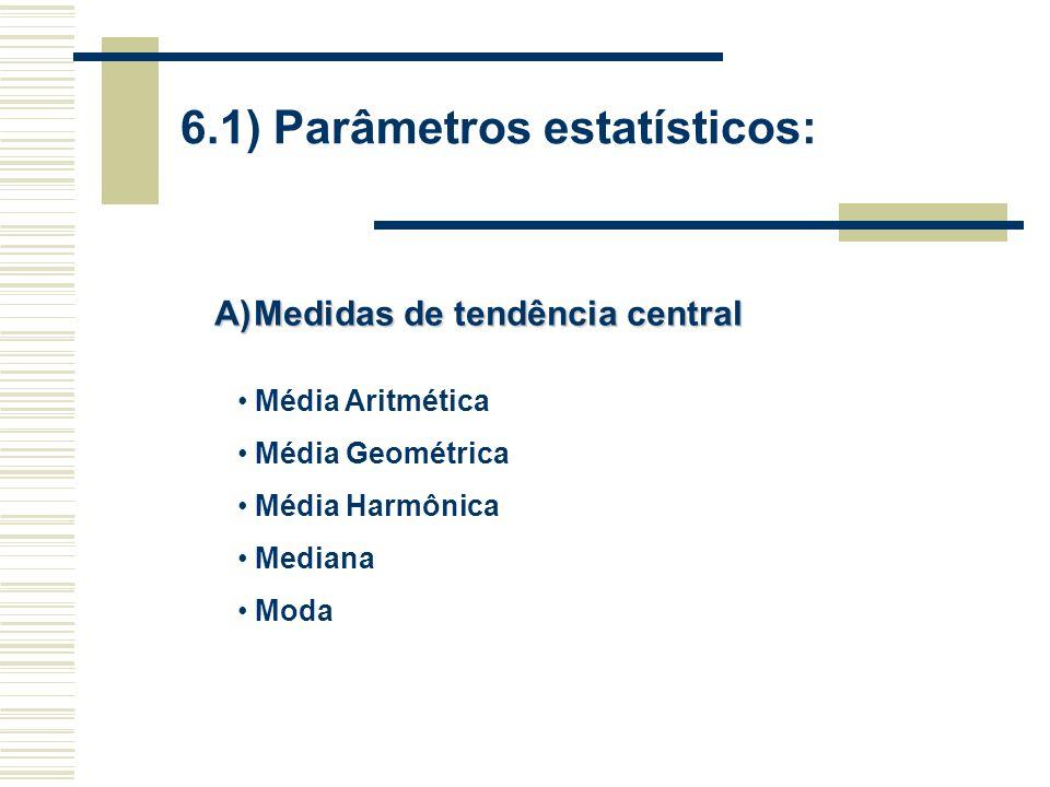 6.1) Parâmetros estatísticos: A)Medidas de tendência central Média Aritmética Média Geométrica Média Harmônica Mediana Moda