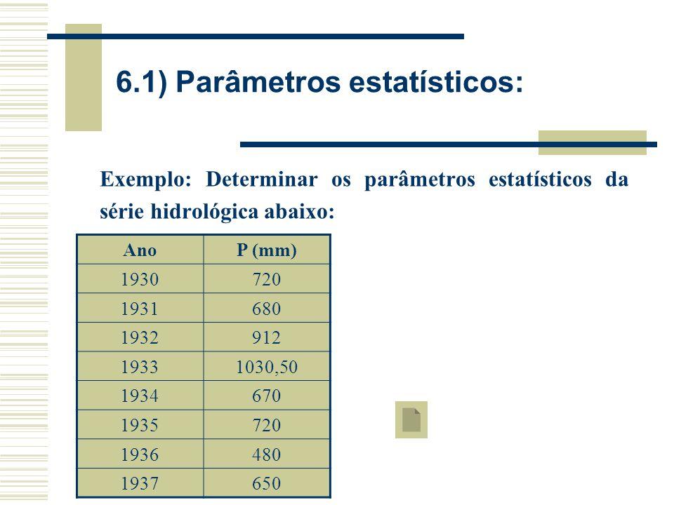 6.1) Parâmetros estatísticos: Exemplo: Determinar os parâmetros estatísticos da série hidrológica abaixo: AnoP (mm) 1930720 1931680 1932912 19331030,50 1934670 1935720 1936480 1937650