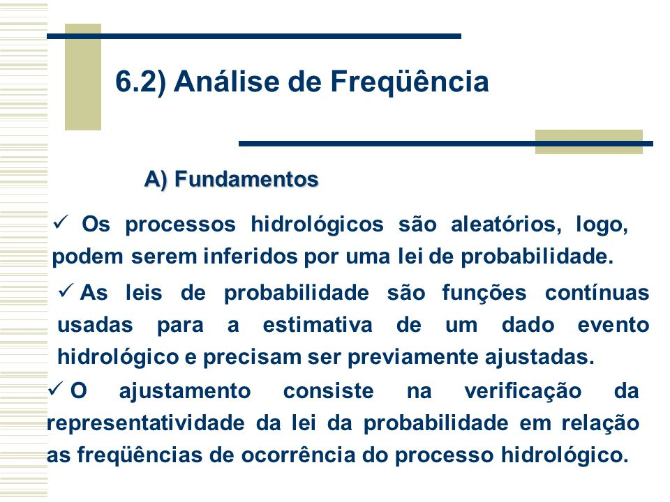 6.2) Análise de Freqüência Os processos hidrológicos são aleatórios, logo, podem serem inferidos por uma lei de probabilidade.