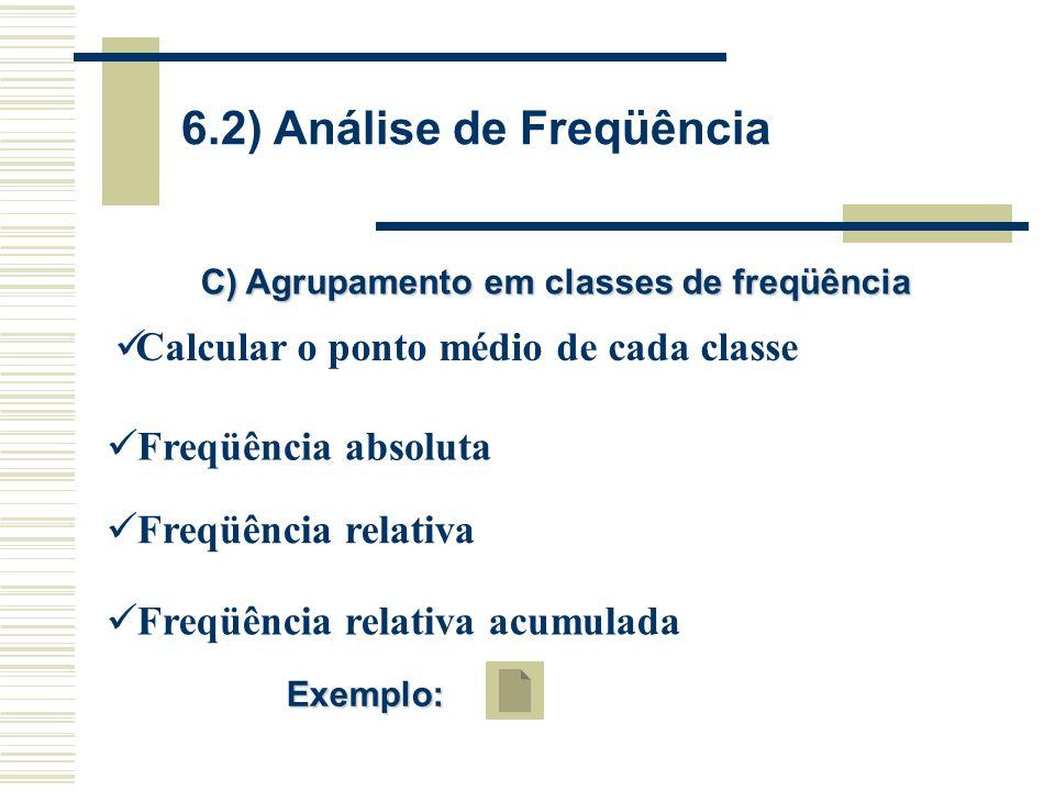 6.2) Análise de Freqüência C) Agrupamento em classes de freqüência Calcular o ponto médio de cada classe Freqüência absoluta Freqüência relativa Freqüência relativa acumulada Exemplo: