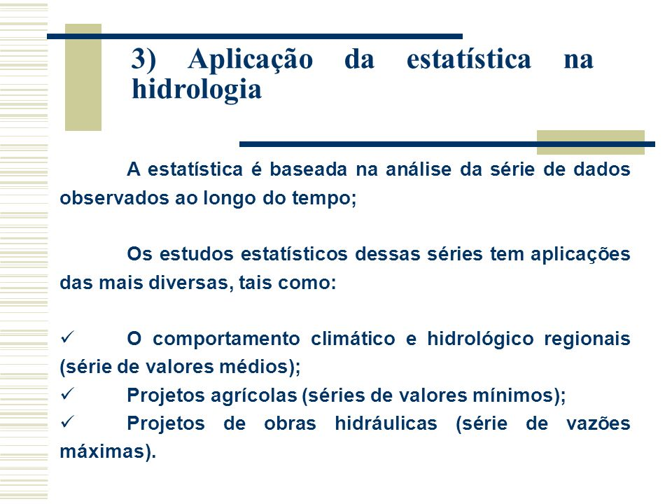 3) Aplicação da estatística na hidrologia A estatística é baseada na análise da série de dados observados ao longo do tempo; Os estudos estatísticos dessas séries tem aplicações das mais diversas, tais como: O comportamento climático e hidrológico regionais (série de valores médios); Projetos agrícolas (séries de valores mínimos); Projetos de obras hidráulicas (série de vazões máximas).