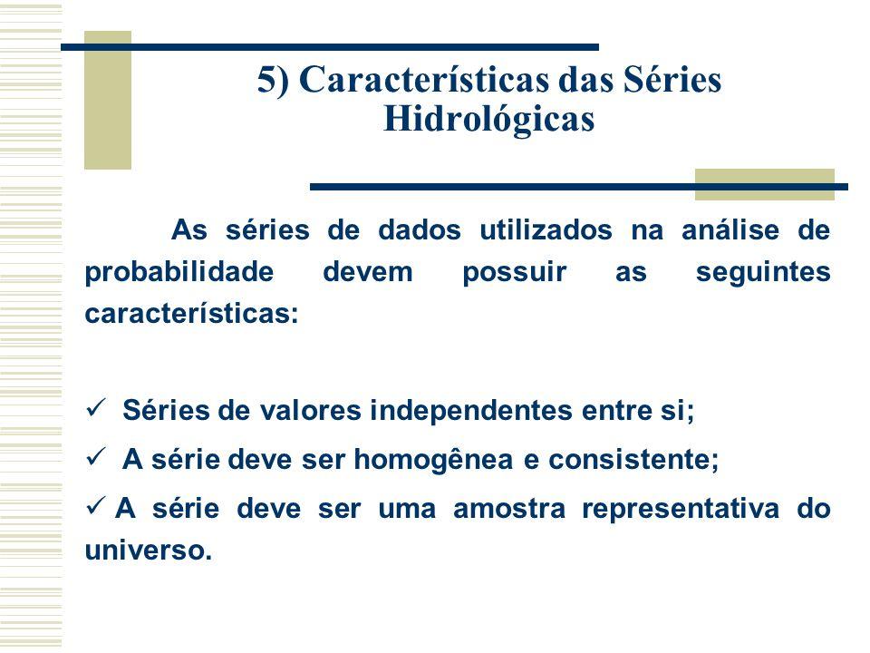 5) Características das Séries Hidrológicas As séries de dados utilizados na análise de probabilidade devem possuir as seguintes características: Séries de valores independentes entre si; A série deve ser homogênea e consistente; A série deve ser uma amostra representativa do universo.