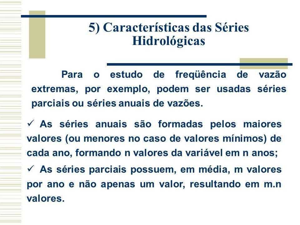 5) Características das Séries Hidrológicas Para o estudo de freqüência de vazão extremas, por exemplo, podem ser usadas séries parciais ou séries anuais de vazões.