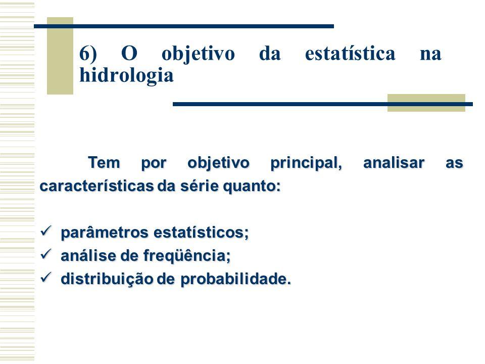 6) O objetivo da estatística na hidrologia Tem por objetivo principal, analisar as características da série quanto: parâmetros estatísticos; parâmetros estatísticos; análise de freqüência; análise de freqüência; distribuição de probabilidade.