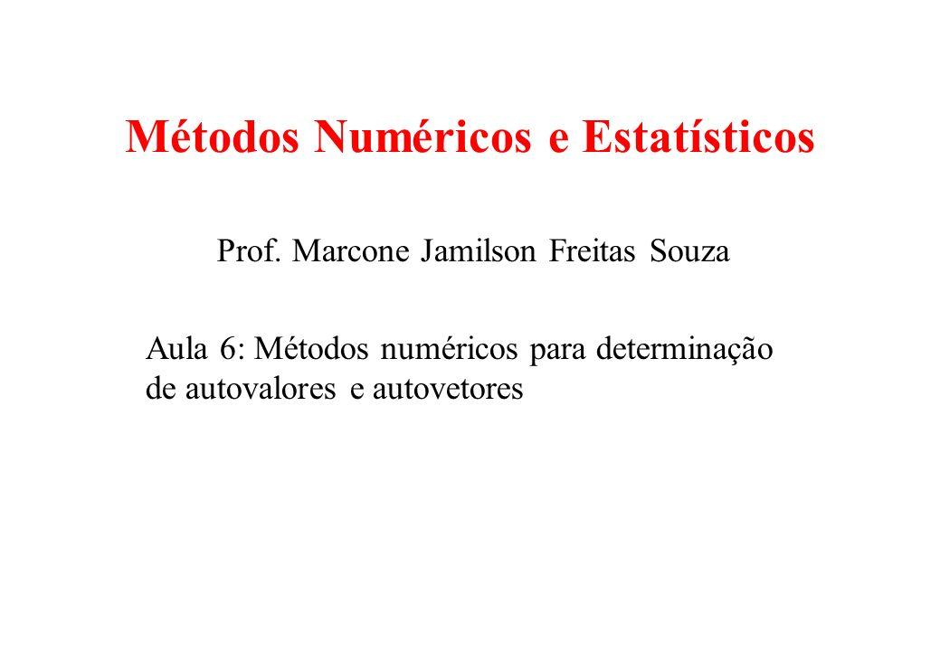 Métodos Numéricos e Estatísticos Prof. Marcone Jamilson Freitas Souza Aula 6: Métodos numéricos para determinação de autovalores e autovetores
