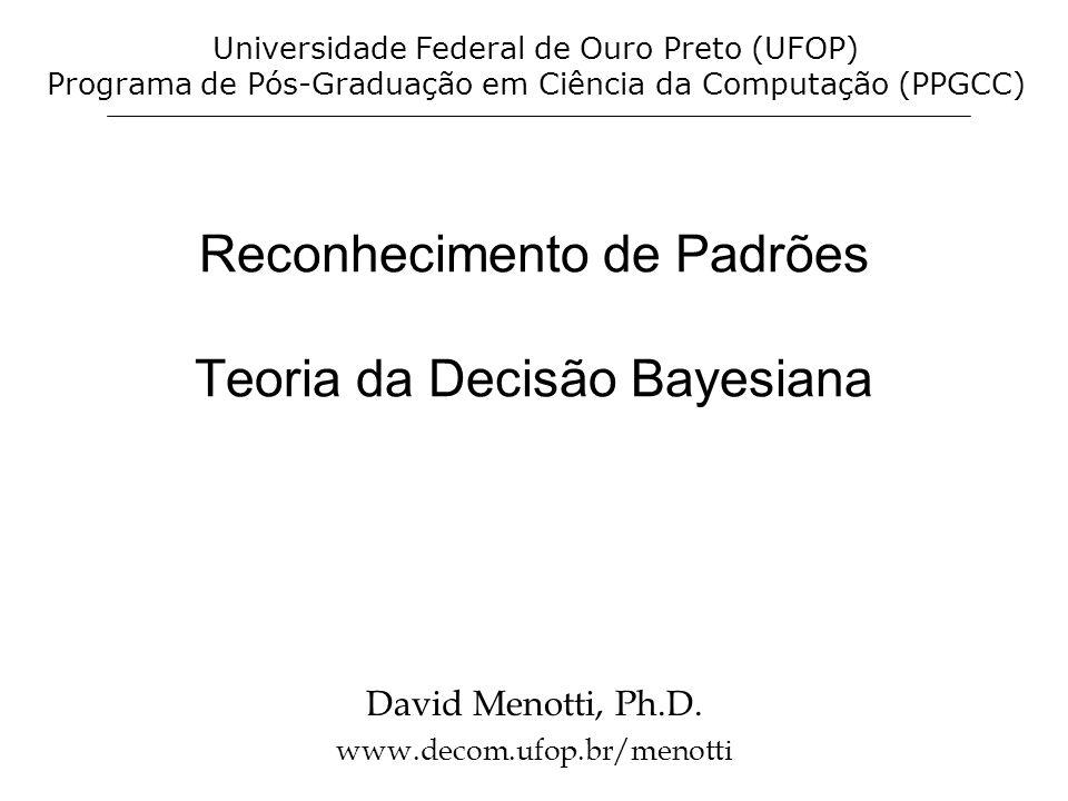 Reconhecimento de Padrões Teoria da Decisão Bayesiana David Menotti, Ph.D. www.decom.ufop.br/menotti Universidade Federal de Ouro Preto (UFOP) Program