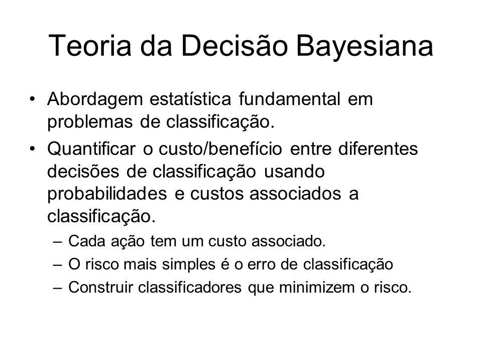 Teoria da Decisão Bayesiana Abordagem estatística fundamental em problemas de classificação. Quantificar o custo/benefício entre diferentes decisões d