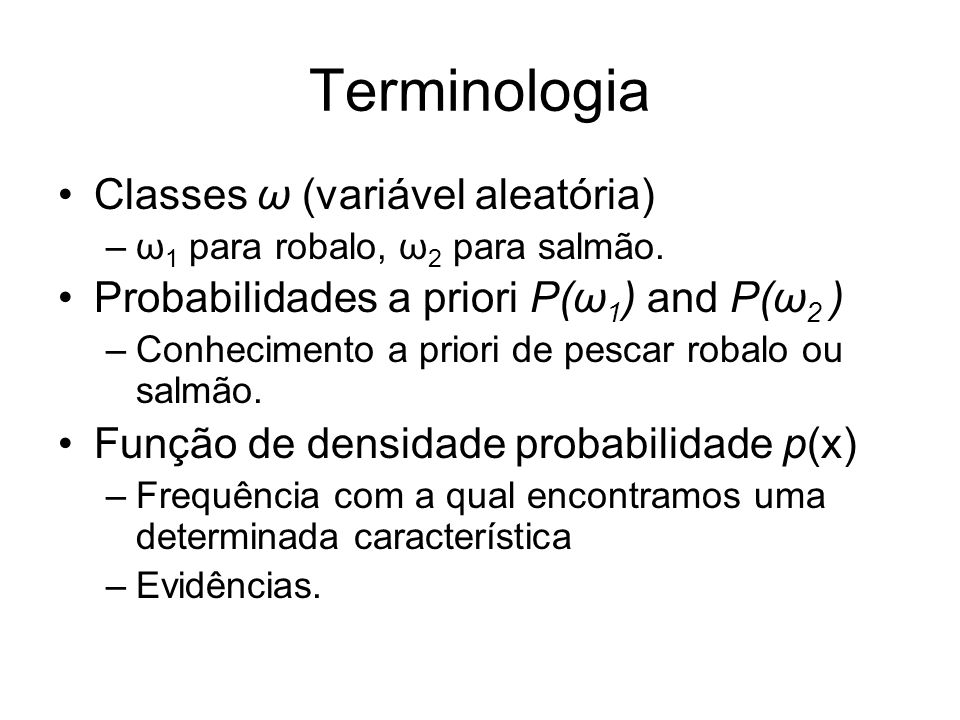 Terminologia Classes ω (variável aleatória) –ω 1 para robalo, ω 2 para salmão. Probabilidades a priori P(ω 1 ) and P(ω 2 ) –Conhecimento a priori de p