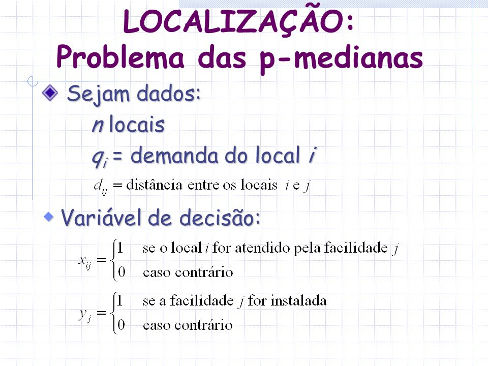 LOCALIZAÇÃO: Problema das p-medianas Sejam dados: Sejam dados: n locais q i = demanda do local i Variável de decisão: Variável de decisão: