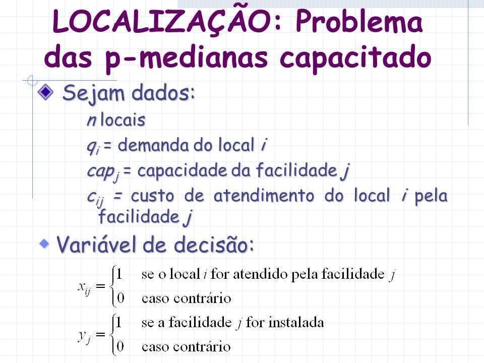 LOCALIZAÇÃO: Problema das p-medianas capacitado Sejam dados: Sejam dados: n locais q i = demanda do local i cap j = capacidade da facilidade j c ij =