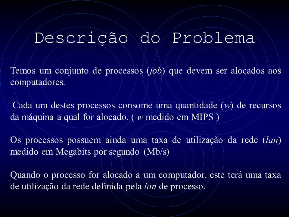 Descrição do Problema Temos um conjunto de processos (job) que devem ser alocados aos computadores.