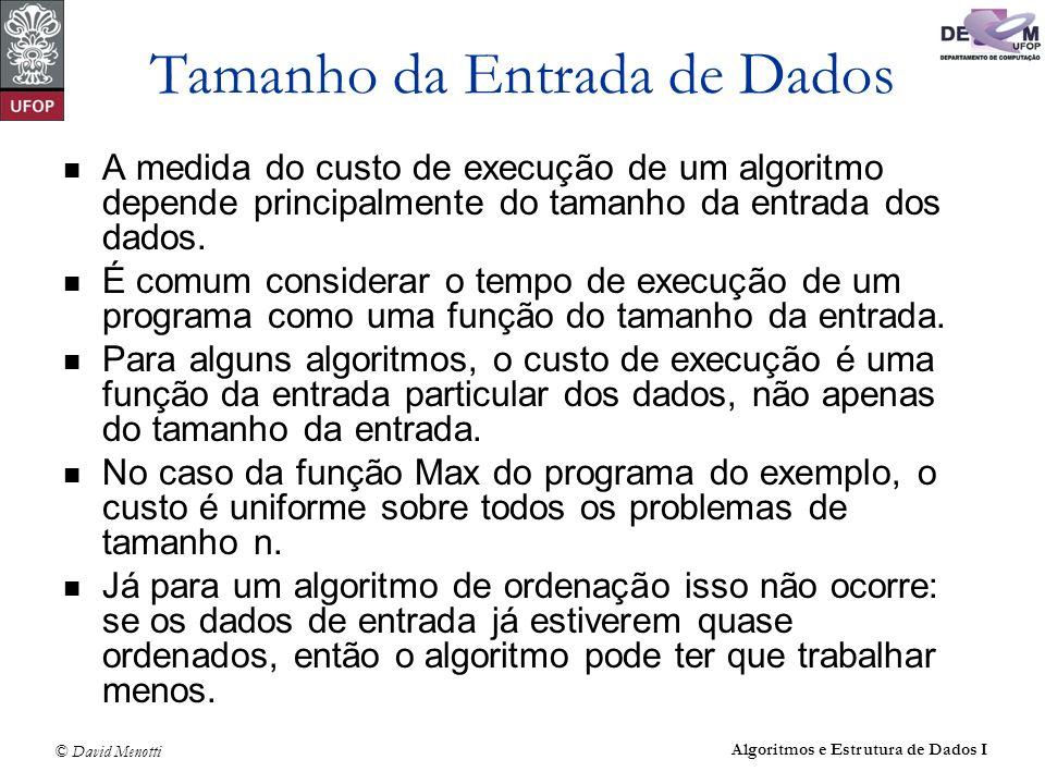 © David Menotti Algoritmos e Estrutura de Dados I Tamanho da Entrada de Dados A medida do custo de execução de um algoritmo depende principalmente do