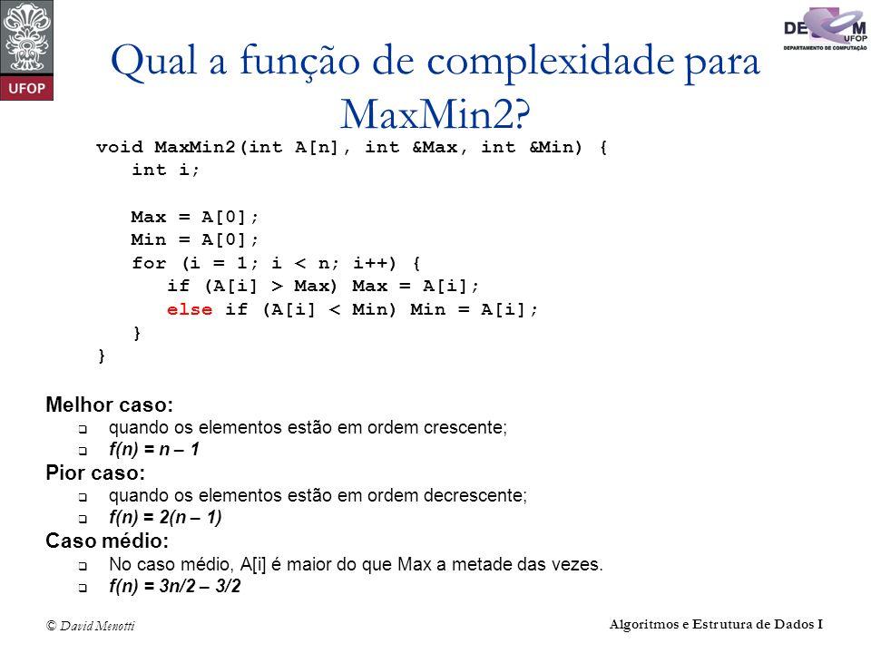 © David Menotti Algoritmos e Estrutura de Dados I Qual a função de complexidade para MaxMin2? void MaxMin2(int A[n], int &Max, int &Min) { int i; Max