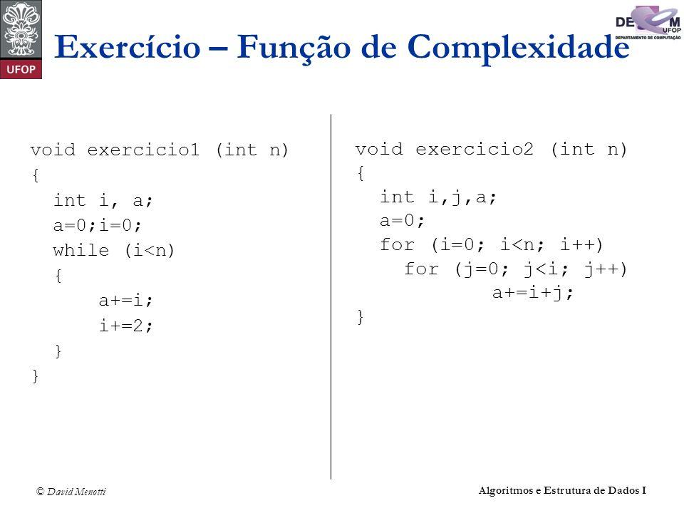 © David Menotti Algoritmos e Estrutura de Dados I Exercício – Função de Complexidade void exercicio1 (int n) { int i, a; a=0;i=0; while (i<n) { a+=i;