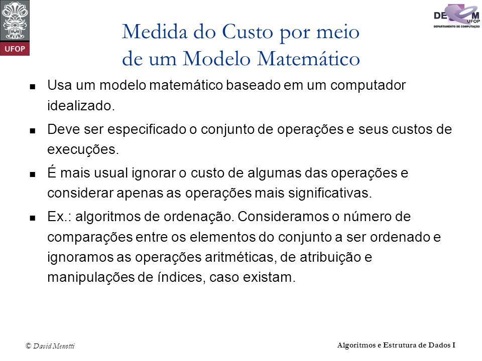 © David Menotti Algoritmos e Estrutura de Dados I Medida do Custo por meio de um Modelo Matemático Usa um modelo matemático baseado em um computador i