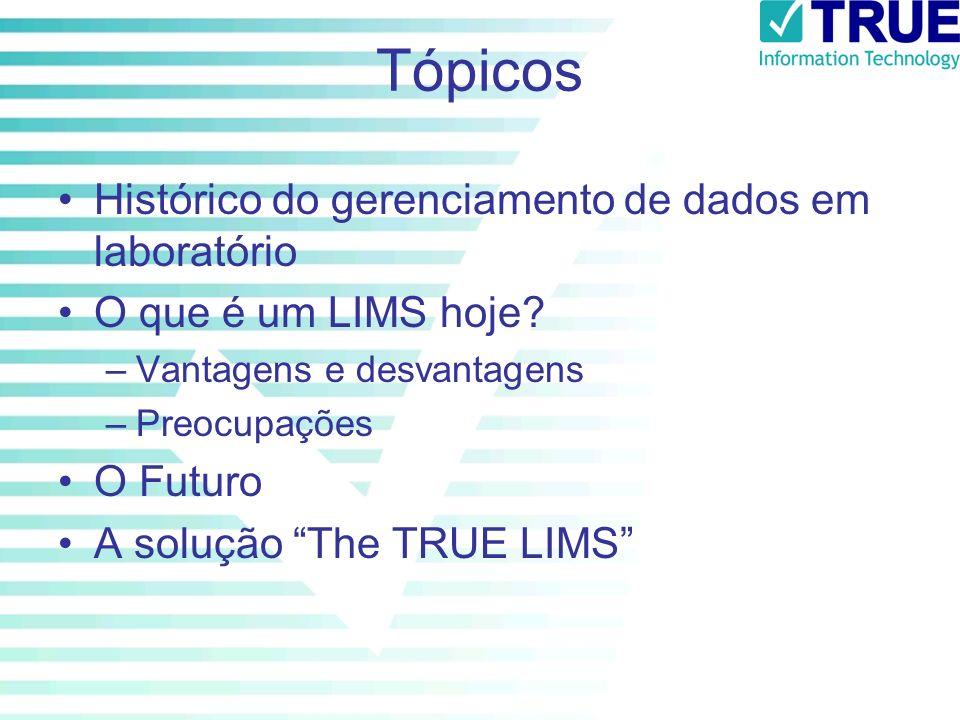 Tópicos Histórico do gerenciamento de dados em laboratório O que é um LIMS hoje? –Vantagens e desvantagens –Preocupações O Futuro A solução The TRUE L
