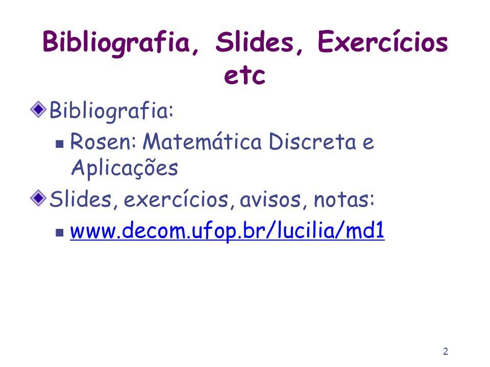 2 Bibliografia, Slides, Exercícios etc Bibliografia: Rosen: Matemática Discreta e Aplicações Slides, exercícios, avisos, notas: www.decom.ufop.br/luci