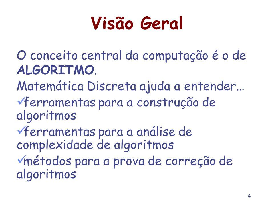 4 Visão Geral O conceito central da computação é o de ALGORITMO. Matemática Discreta ajuda a entender… ferramentas para a construção de algoritmos fer