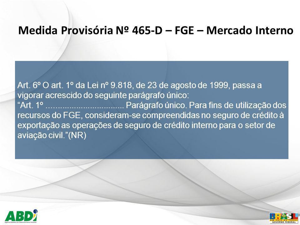 9 Medida Provisória Nº 465-D – FGE – Mercado Interno Art. 6º O art. 1º da Lei nº 9.818, de 23 de agosto de 1999, passa a vigorar acrescido do seguinte