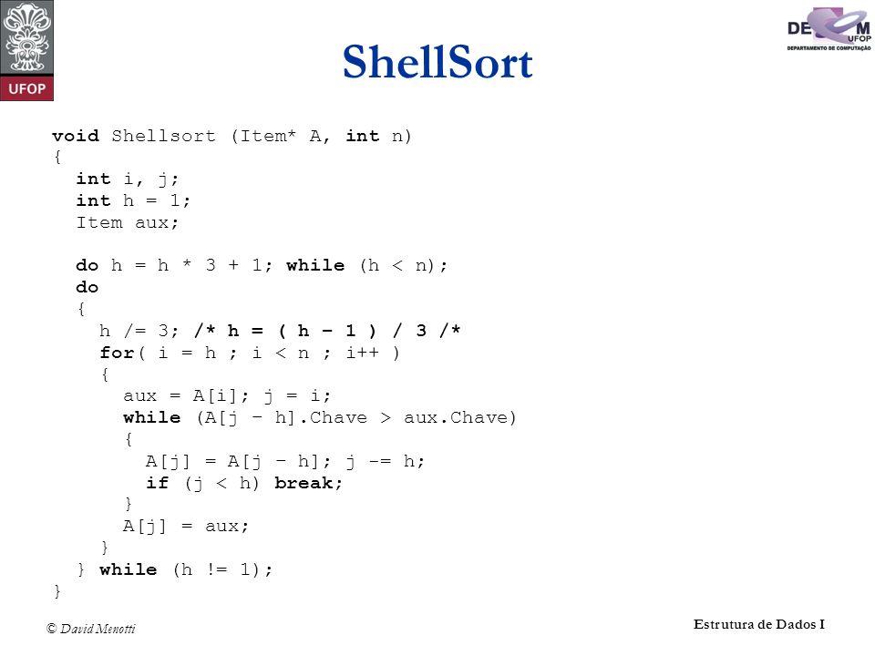 © David Menotti Estrutura de Dados I ShellSort void Shellsort (Item* A, int n) { int i, j; int h = 1; Item aux; do h = h * 3 + 1; while (h < n); do {