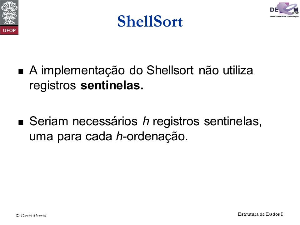 © David Menotti Estrutura de Dados I ShellSort A implementação do Shellsort não utiliza registros sentinelas. Seriam necessários h registros sentinela