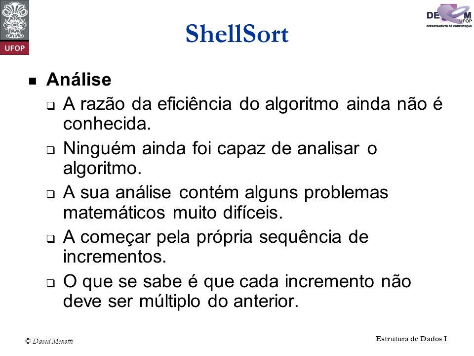 © David Menotti Estrutura de Dados I ShellSort Análise A razão da eficiência do algoritmo ainda não é conhecida. Ninguém ainda foi capaz de analisar o