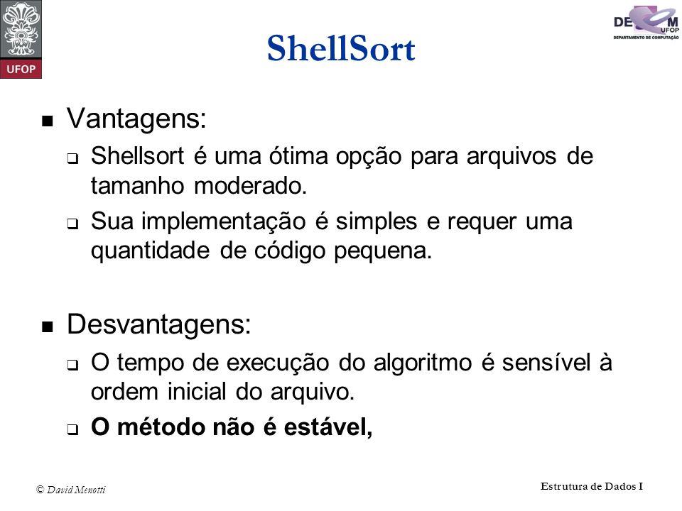 © David Menotti Estrutura de Dados I ShellSort Vantagens: Shellsort é uma ótima opção para arquivos de tamanho moderado. Sua implementação é simples e