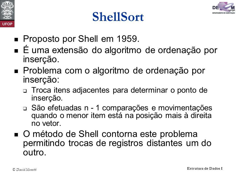 © David Menotti Estrutura de Dados I ShellSort Análise Conjecturas referente ao número de comparações para a sequência de Knuth: Conjectura 1: C(n) = O(n 1,25 ) Conjectura 2: C(n) = O(n (ln n) 2 )