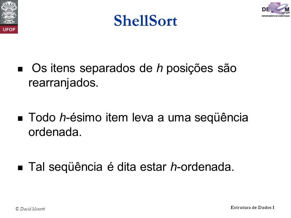 © David Menotti Estrutura de Dados I ShellSort Os itens separados de h posições são rearranjados. Todo h-ésimo item leva a uma seqüência ordenada. Tal