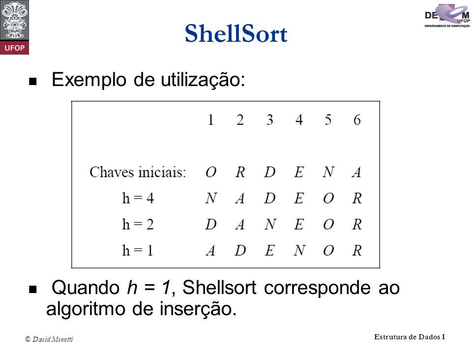 © David Menotti Estrutura de Dados I ShellSort Exemplo de utilização: Quando h = 1, Shellsort corresponde ao algoritmo de inserção.