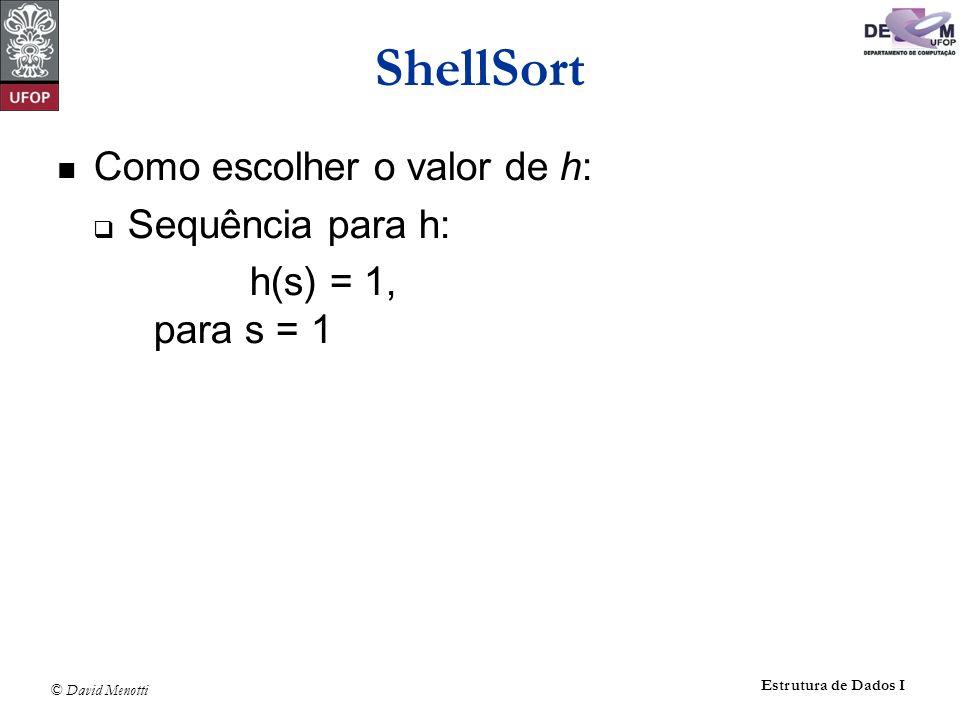 © David Menotti Estrutura de Dados I ShellSort Como escolher o valor de h: Sequência para h: h(s) = 1, para s = 1 h(s) = 3h(s - 1) + 1,para s > 1