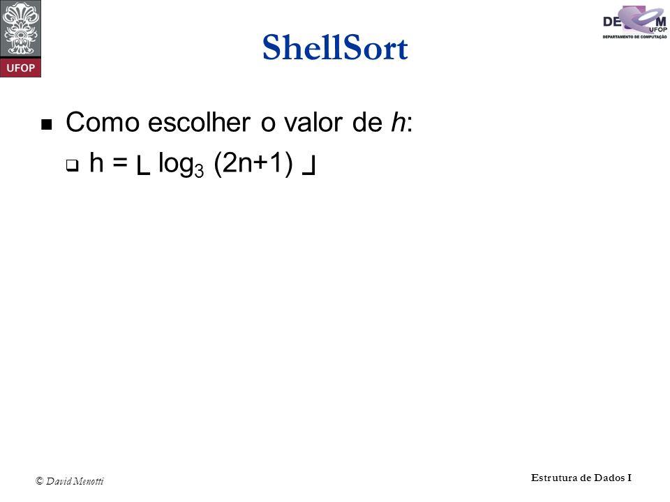 © David Menotti Estrutura de Dados I ShellSort void Shellsort (Item* A, int n) { int i, j; int h = 1; Item aux; do h = h * 3 + 1; while (h < n); do { h /= 3; /* h = ( h – 1 ) / 3 /* for( i = h ; i < n ; i++ ) { aux = A[i]; j = i; while (A[j – h].Chave > aux.Chave) { A[j] = A[j – h]; j -= h; if (j < h) break; } A[j] = aux; } } while (h != 1); }