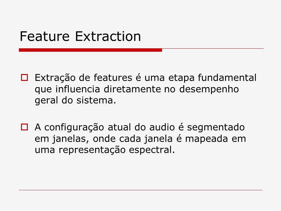 Feature Extraction Extração de features é uma etapa fundamental que influencia diretamente no desempenho geral do sistema.