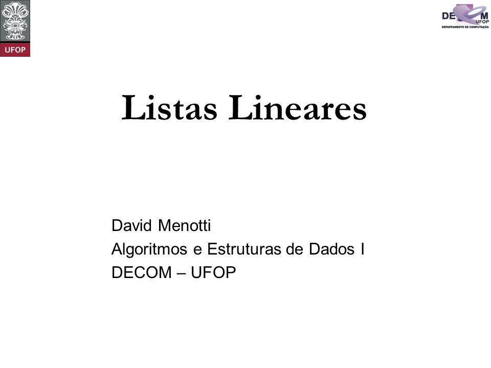 © David Menotti Algoritmos e Estrutura de Dados I void FLVazia(TipoLista *Lista) { Lista->Primeiro = InicioArranjo; Lista->Ultimo = Lista->Primeiro; } /* FLVazia */ int Vazia(TipoLista Lista) { return (Lista.Ultimo == Lista.Primeiro); } /* Vazia */ void Insere(TipoItem x, TipoLista *Lista) { if (Lista->Ultimo == MaxTam) printf( Lista esta cheia\n ); else { Lista->Item[Lista->Ultimo] = x; Lista->Ultimo++; } } /* Insere */ Operações sobre Lista Usando Arranjo