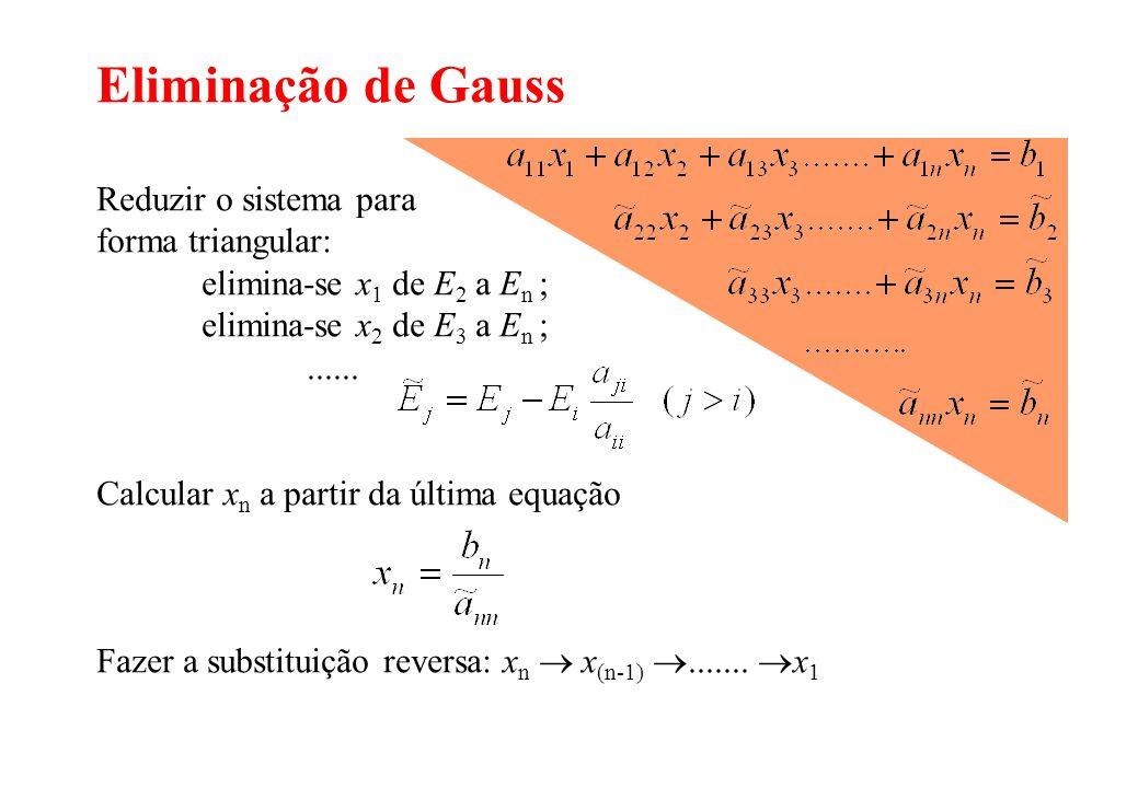 Eliminação de Gauss Reduzir o sistema para forma triangular: elimina-se x 1 de E 2 a E n ; elimina-se x 2 de E 3 a E n ;...... Calcular x n a partir d