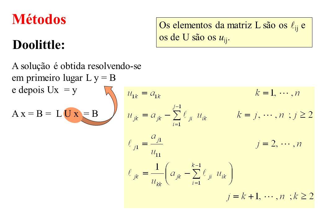 A solução é obtida resolvendo-se em primeiro lugar L y = B e depois Ux = y A x = B = L U x = B Métodos Doolittle: Os elementos da matriz L são os ij e
