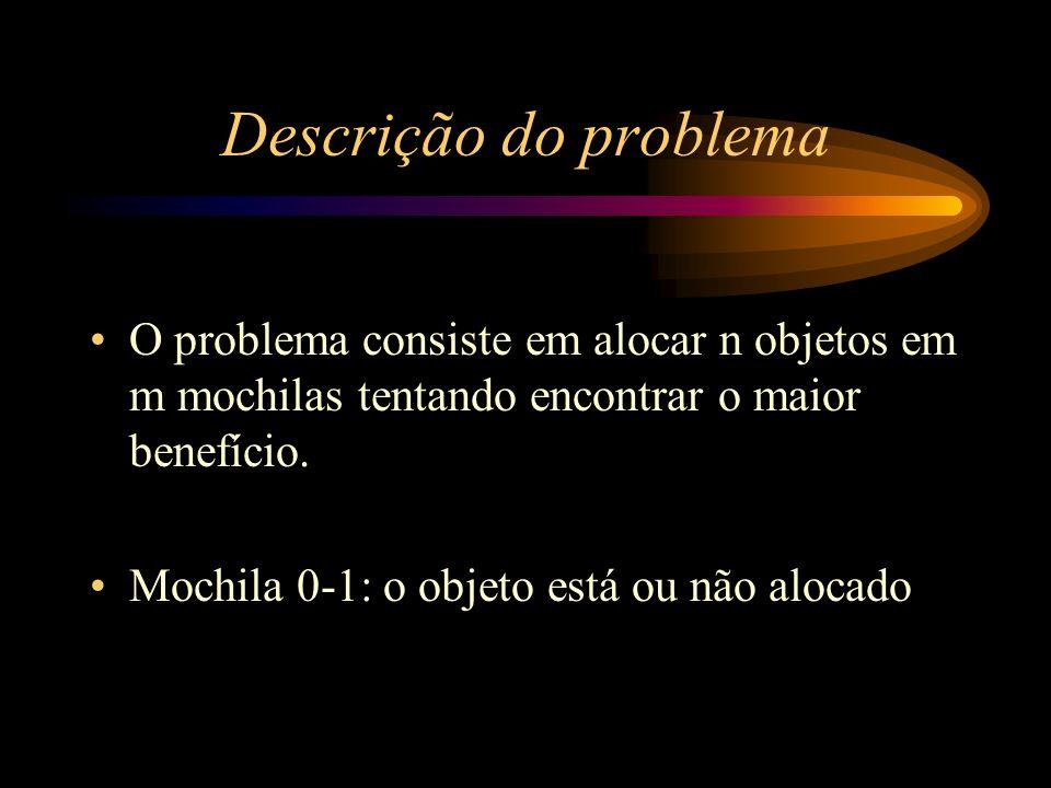 Descrição do problema O problema consiste em alocar n objetos em m mochilas tentando encontrar o maior benefício. Mochila 0-1: o objeto está ou não al