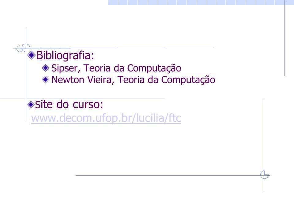Bibliografia: Sipser, Teoria da Computação Newton Vieira, Teoria da Computação S ite do curso: www.decom.ufop.br/lucilia/ftc