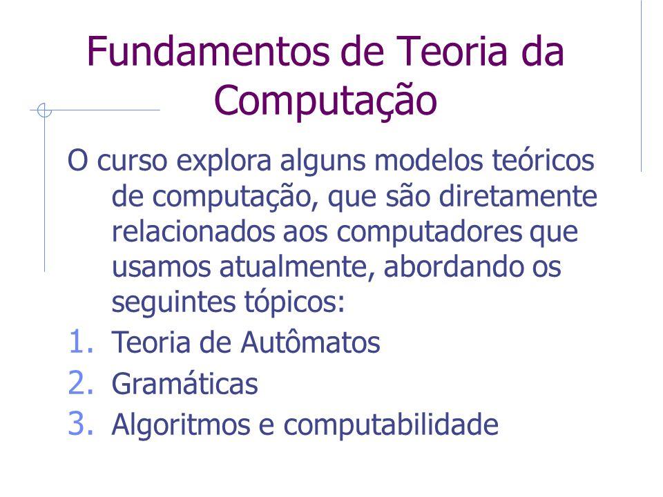 Fundamentos de Teoria da Computação O curso explora alguns modelos teóricos de computação, que são diretamente relacionados aos computadores que usamo