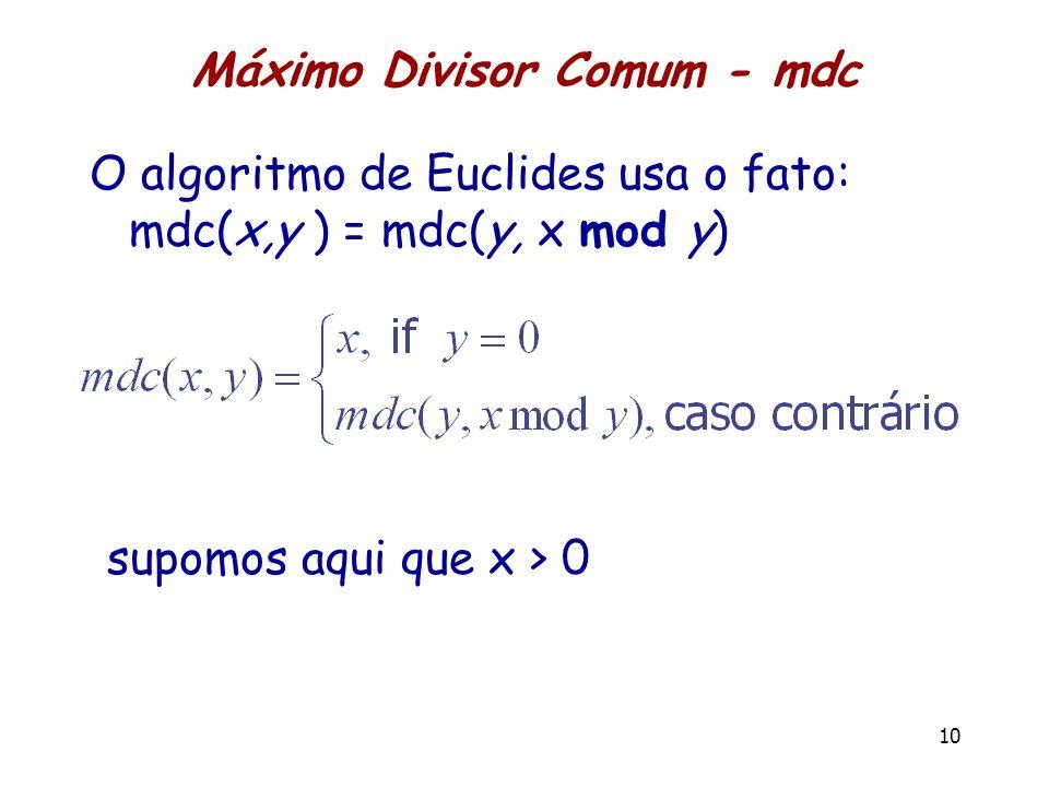 Máximo Divisor Comum - mdc O algoritmo de Euclides usa o fato: mdc(x,y ) = mdc(y, x mod y) 10 supomos aqui que x > 0