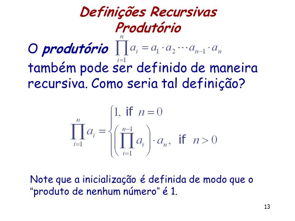 Definições Recursivas Produtório 13 O produtório também pode ser definido de maneira recursiva. Como seria tal definição? Note que a inicialização é d