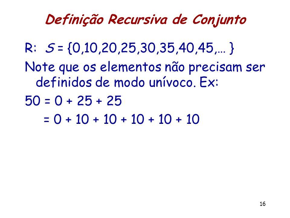 Definição Recursiva de Conjunto R: S = {0,10,20,25,30,35,40,45,… } Note que os elementos não precisam ser definidos de modo unívoco. Ex: 50 = 0 + 25 +